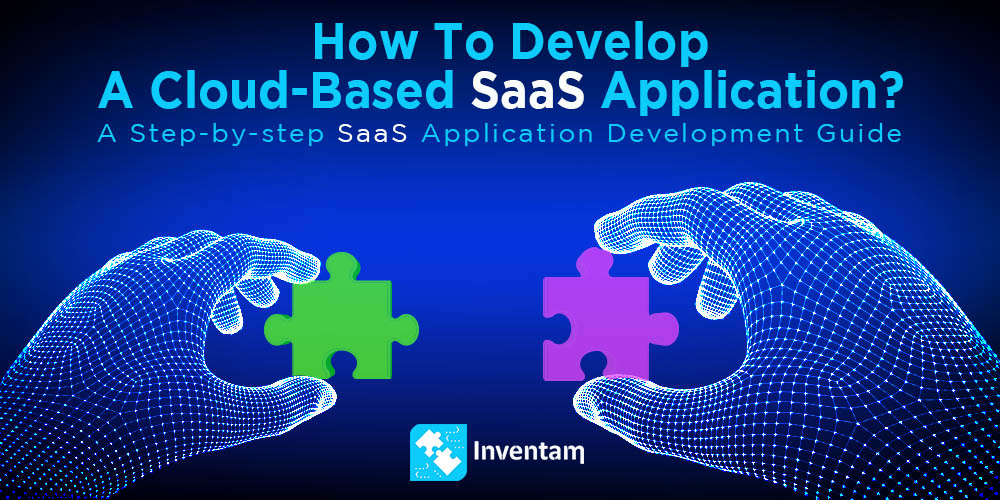 How to Develop a Cloud-Based SaaS Application Step by Step Guide - Inventam Tech Solution